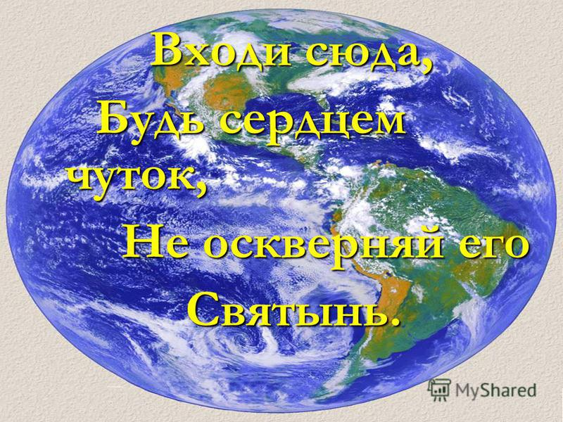 Входи сюда, Входи сюда, Будь сердцем чуток, Будь сердцем чуток, Не оскверняй его Не оскверняй его Святынь. Святынь.