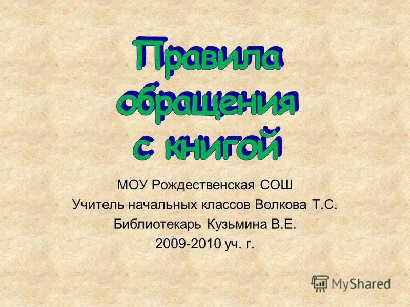 МОУ Рождественская СОШ Учитель начальных классов Волкова Т.С. Библиотекарь Кузьмина В.Е. 2009-2010 уч. г.