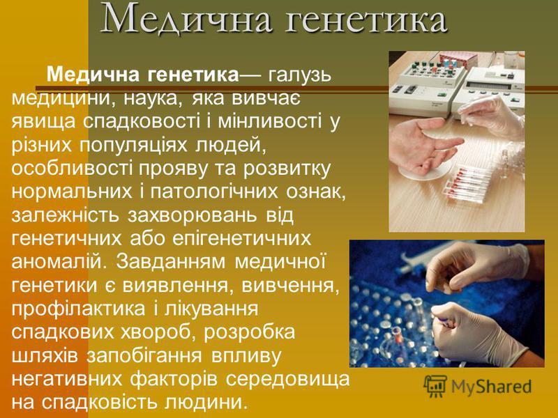 Медична генетика Медична генетика галузь медицини, наука, яка вивчає явища спадковості і мінливості у різних популяціях людей, особливості прояву та розвитку нормальних і патологічних ознак, залежність захворювань від генетичних або епігенетичних ано