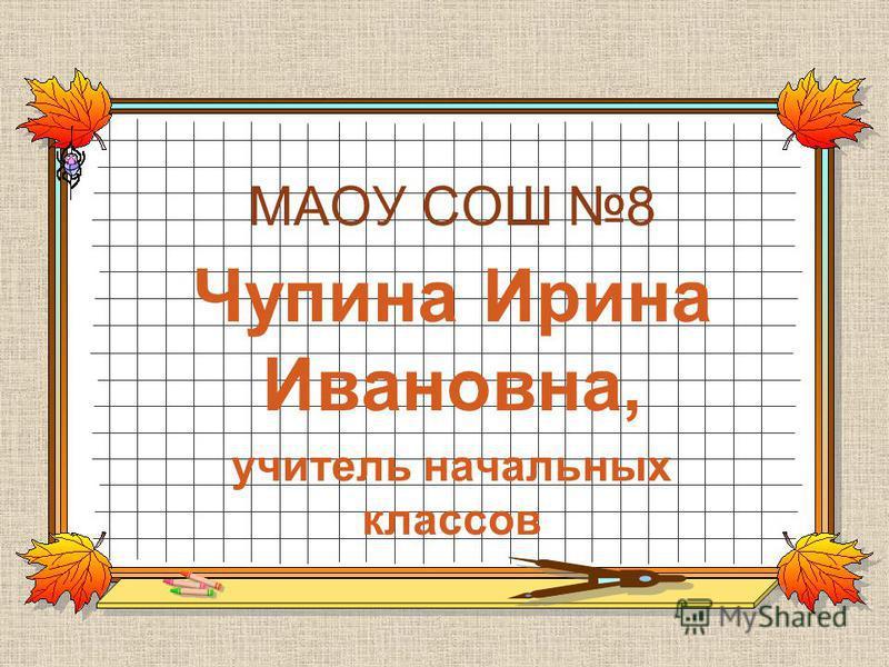 МАОУ СОШ 8 Чупина Ирина Ивановна, учитель начальных классов