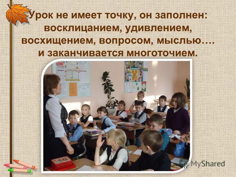 Урок не имеет точку, он заполнен: восклицанием, удивлением, восхищением, вопросом, мыслью…. и заканчивается многоточием.