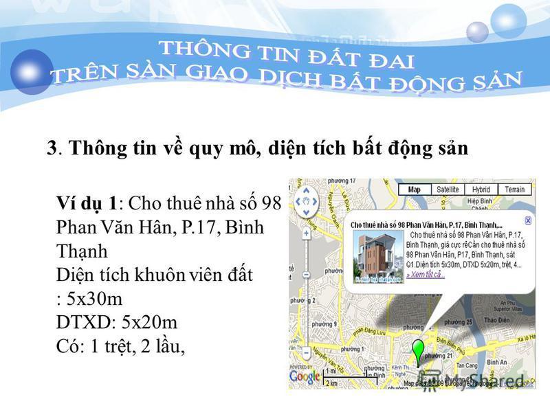 3. Thông tin v quy mô, din tích bt đng sn Ví d 1: Cho thuê nhà s 98 Phan Văn Hân, P.17, Bình Thnh Din tích khuôn viên đt : 5x30m DTXD: 5x20m Có: 1 trt, 2 lu,