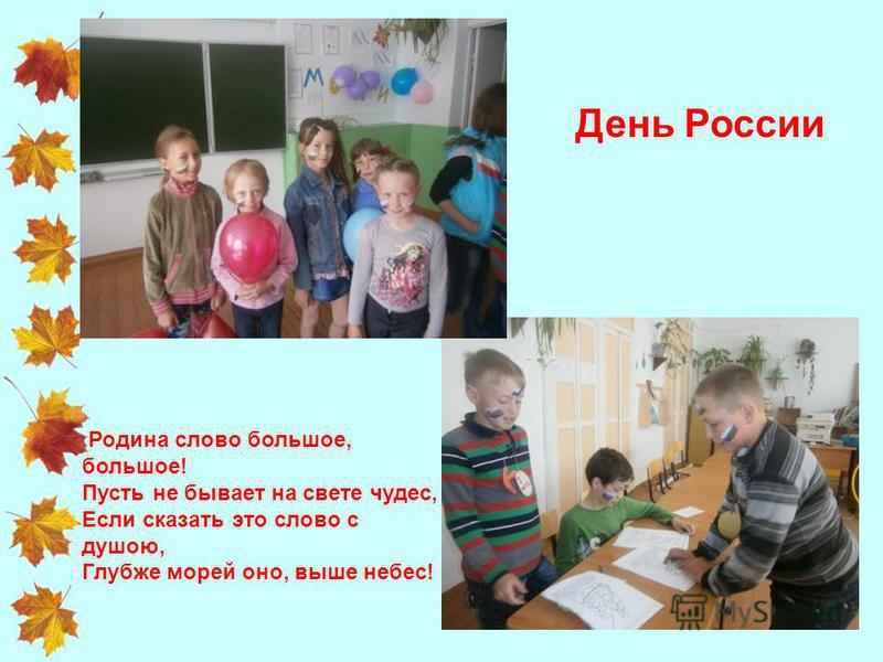 Родина слово большое, большое! Пусть не бывает на свете чудес, Если сказать это слово с душою, Глубже морей оно, выше небес! День России