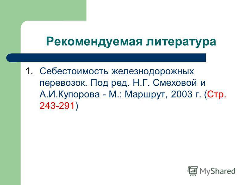 Рекомендуемая литература 1. Себестоимость железнодорожных перевозок. Под ред. Н.Г. Смеховой и А.И.Купорова - М.: Маршрут, 2003 г. (Стр. 243-291)