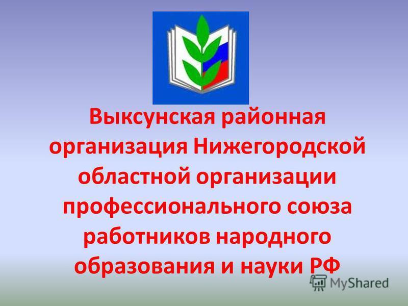 Выксунская районная организация Нижегородской областной организации профессионального союза работников народного образования и науки РФ