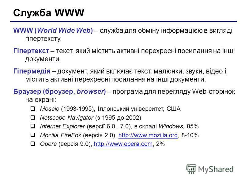 Служба WWW WWW (World Wide Web) – служба для обміну інформацією в вигляді гіпертексту. Гіпертекст – текст, який містить активні перехресні посилання на інші документи. Гіпермедія – документ, який включає текст, малюнки, звуки, відео і містить активні