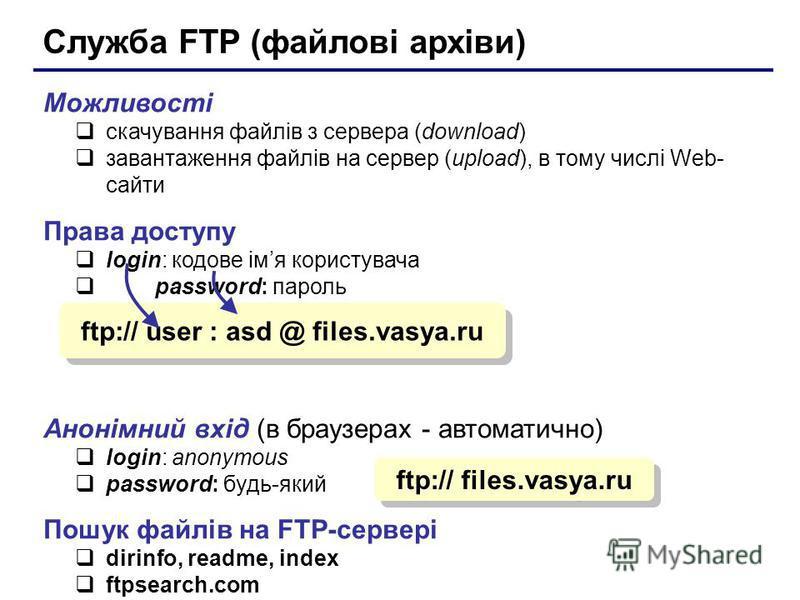 Служба FTP (файлові архіви) Можливості скачування файлів з сервера (download) завантаження файлів на сервер (upload), в тому числі Web- сайти Права доступу login: кодове імя користувача password: пароль Анонімний вхід (в браузерах - автоматично) logi