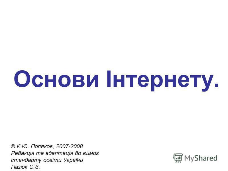 Основи Інтернету. © К.Ю. Поляков, 2007-2008 Редакція та адаптація до вимог стандарту освіти України Пазюк С.З.