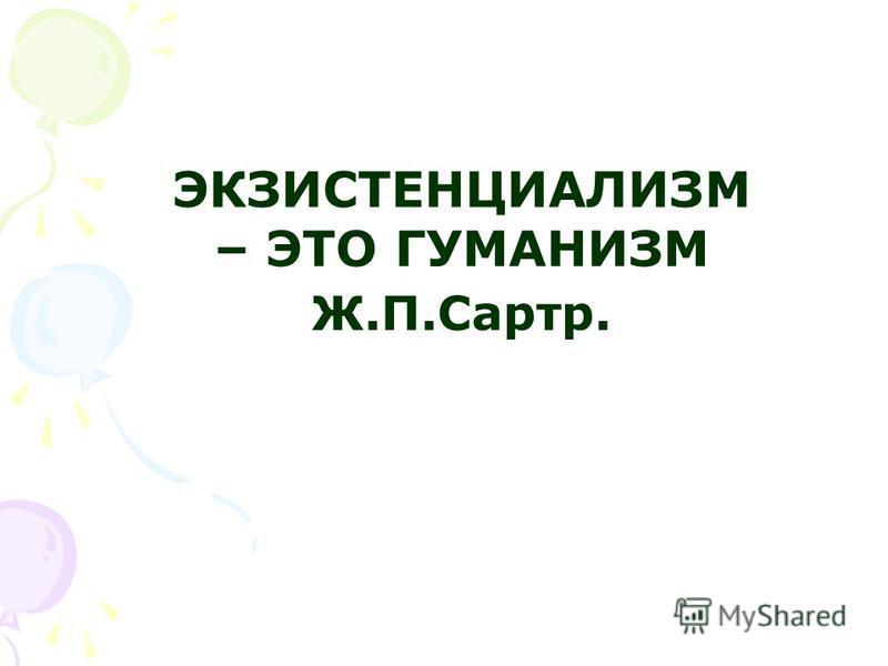 ЭКЗИСТЕНЦИАЛИЗМ – ЭТО ГУМАНИЗМ Ж.П.Сартр.