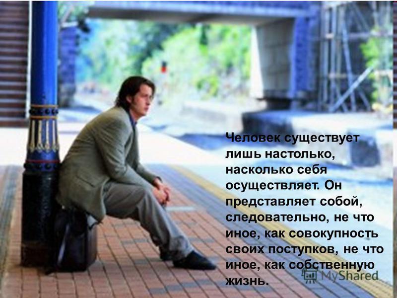 Человек существует лишь настолько, насколько себя осуществляет. Он представляет собой, следовательно, не что иное, как совокупность своих поступков, не что иное, как собственную жизнь.