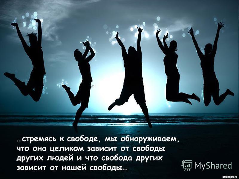 …стремясь к свободе, мы обнаруживаем, что она целиком зависит от свободы других людей и что свобода других зависит от нашей свободы…