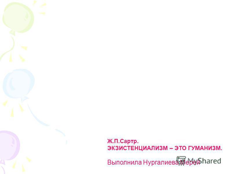 Ж.П.Сартр. ЭКЗИСТЕНЦИАЛИЗМ – ЭТО ГУМАНИЗМ. Выполнила Нургалиева Мерей