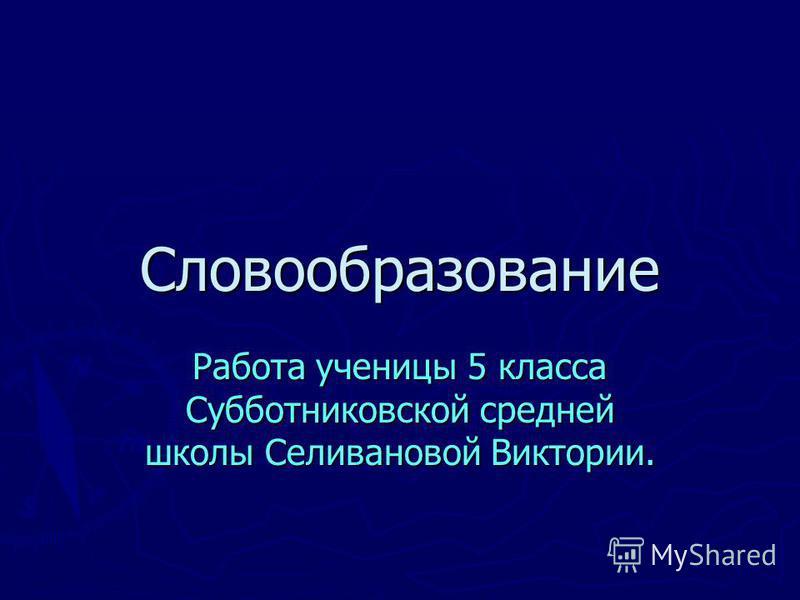 Словообразование Работа ученицы 5 класса Субботниковской средней школы Селивановой Виктории.