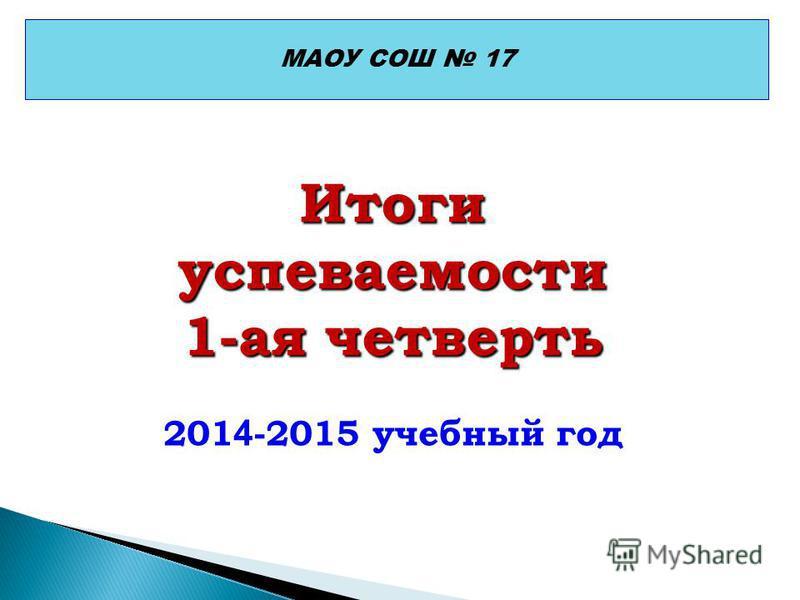 МАОУ СОШ 17 Итоги успеваемости 1-ая четверть 201 4 -2015 учебный год