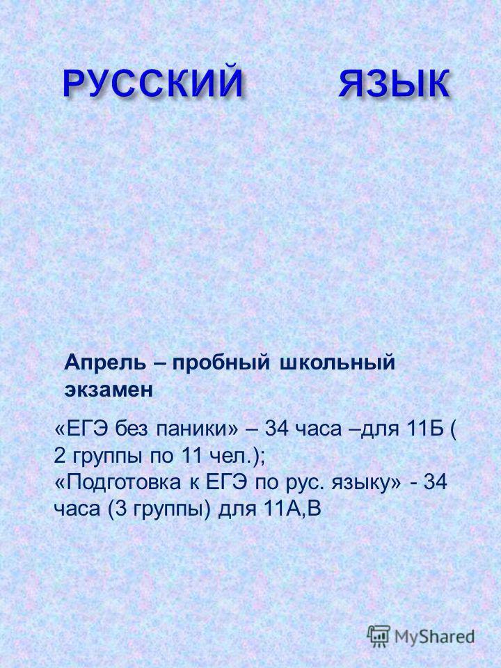 Апрель – пробный школьный экзамен «ЕГЭ без паники» – 34 часа –для 11Б ( 2 группы по 11 чел.); «Подготовка к ЕГЭ по рус. языку» - 34 часа (3 группы) для 11А,В