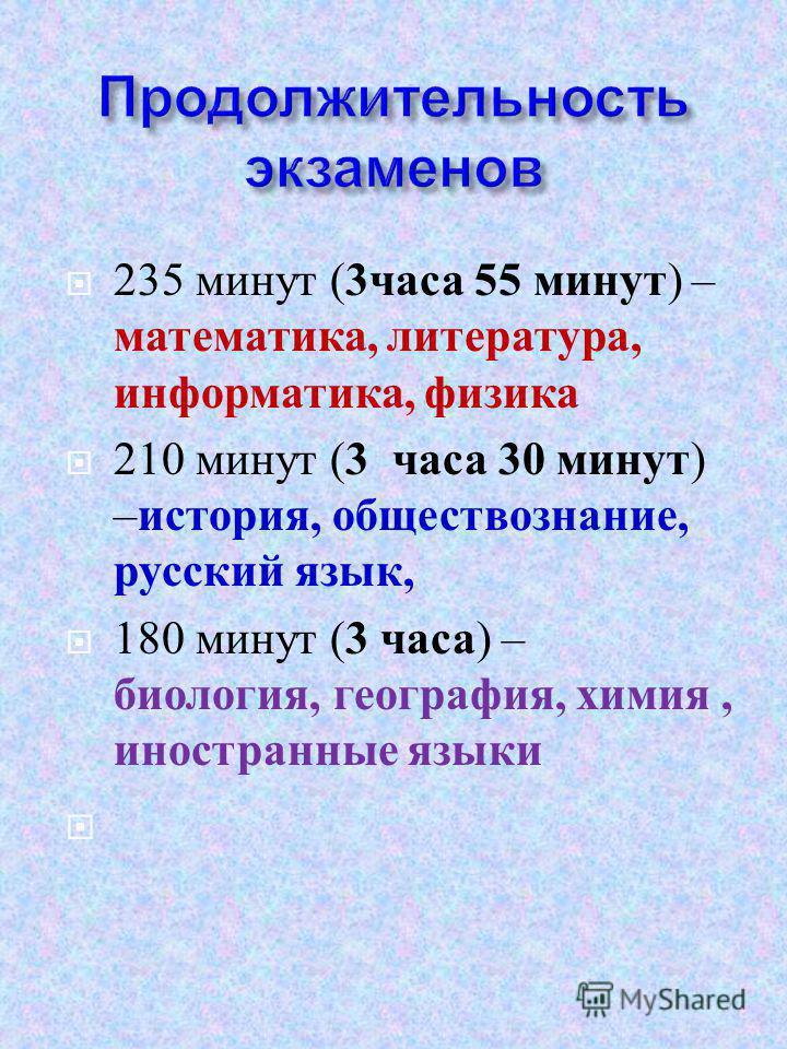 235 минут ( 3 часа 55 минут ) – математика, литература, информатика, физика 210 минут ( 3 часа 30 минут ) – история, обществознание, русский язык, 180 минут ( 3 часа ) – биология, география, химия, иностранные языки