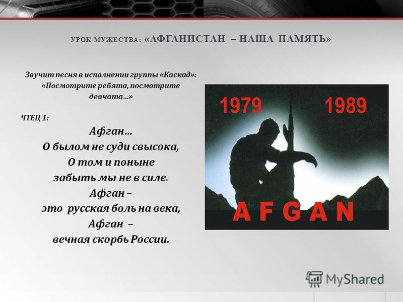 Звучит песня в исполнении группы «Каскад»: «Посмотрите ребята, посмотрите девчата…» ЧТЕЦ 1: Афган… О былом не суди свысока, О том и поныне забыть мы не в силе. Афган – это русская боль на века, Афган – вечная скорбь России. УРОК МУЖЕСТВА: «АФГАНИСТАН