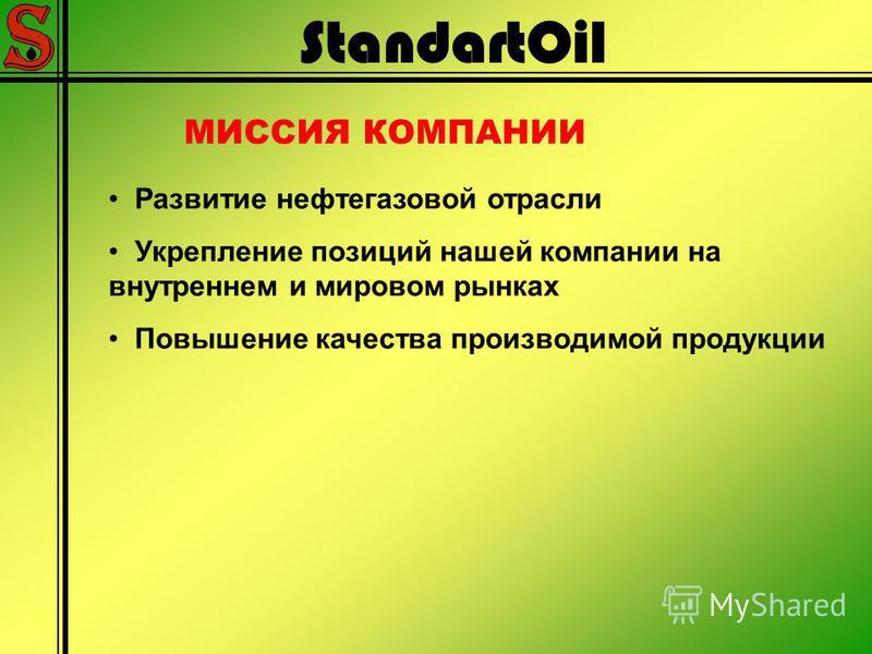StandartOil МИССИЯ КОМПАНИИ Развитие нефтегазовой отрасли Укрепление позиций нашей компании на внутреннем и мировом рынках Повышение качества производимой продукции
