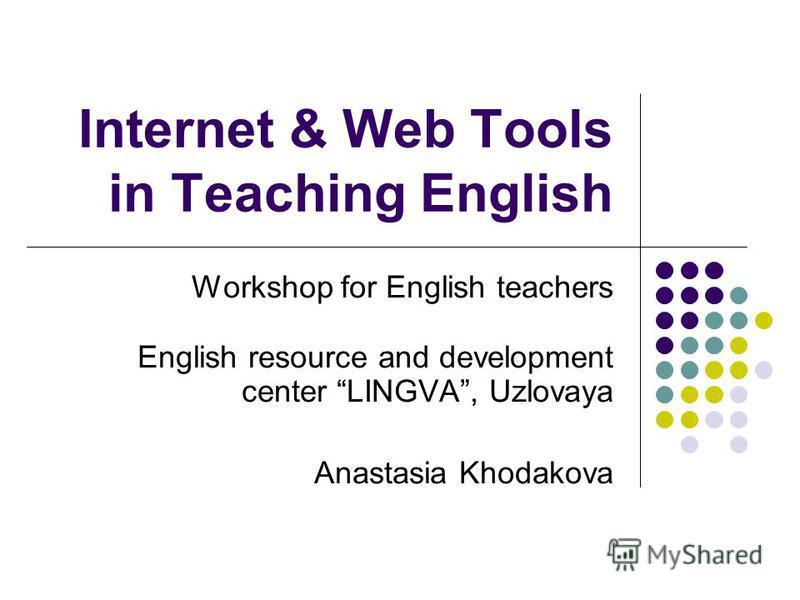 Internet & Web Tools in Teaching English Workshop for English teachers English resource and development center LINGVA, Uzlovaya Anastasia Khodakova