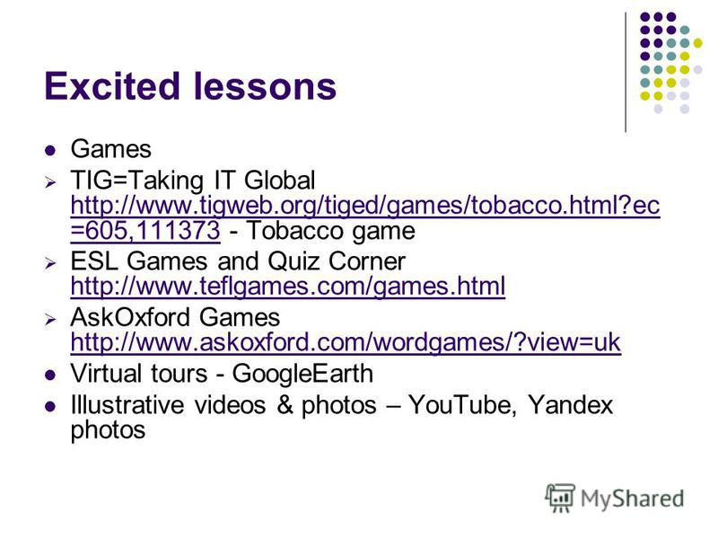 Excited lessons Games TIG=Taking IT Global http://www.tigweb.org/tiged/games/tobacco.html?ec =605,111373 - Tobacco game ESL Games and Quiz Corner http://www.teflgames.com/games.html AskOxford Games http://www.askoxford.com/wordgames/?view=uk Virtual
