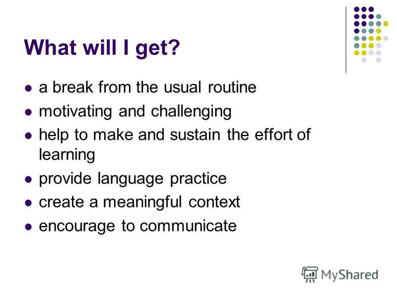 What will I get? a break from the usual routine motivating and challenging help to make and sustain the effort of learning provide language practice create a meaningful context encourage to communicate
