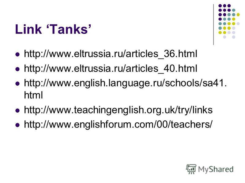 Link Tanks http://www.eltrussia.ru/articles_36.html http://www.eltrussia.ru/articles_40.html http://www.english.language.ru/schools/sa41. html http://www.teachingenglish.org.uk/try/links http://www.englishforum.com/00/teachers/