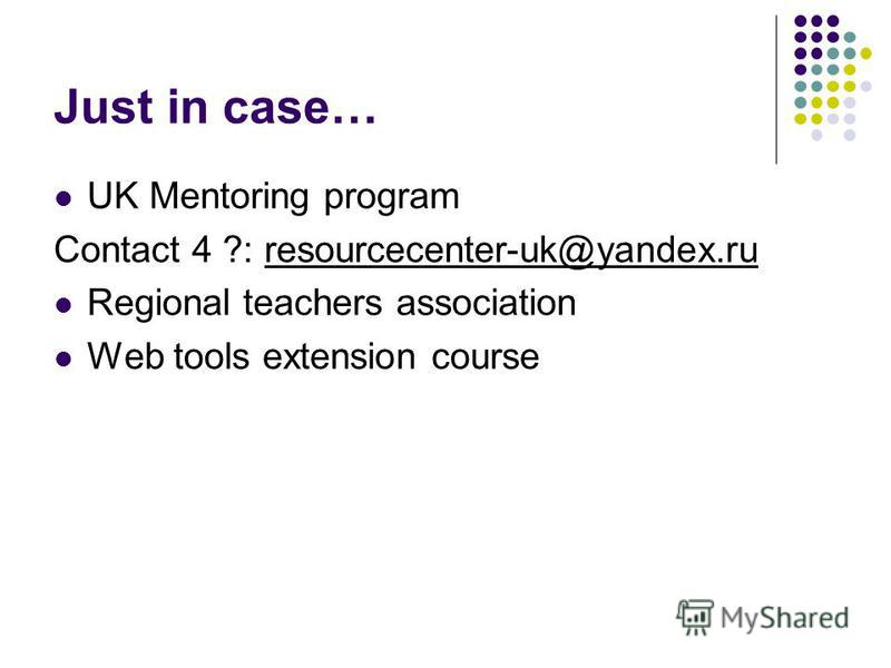 Just in case… UK Mentoring program Contact 4 ?: resourcecenter-uk@yandex.ru Regional teachers association Web tools extension course