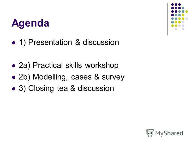 Agenda 1) Presentation & discussion 2a) Practical skills workshop 2b) Modelling, cases & survey 3) Closing tea & discussion