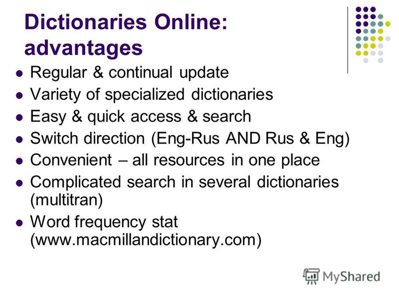 Dictionaries Online: advantages Regular & continual update Variety of specialized dictionaries Easy & quick access & search Switch direction (Eng-Rus AND Rus & Eng) Convenient – all resources in one place Complicated search in several dictionaries (m