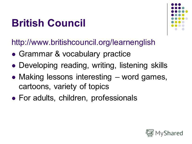 British Council http://www.britishcouncil.org/learnenglish Grammar & vocabulary practice Developing reading, writing, listening skills Making lessons interesting – word games, cartoons, variety of topics For adults, children, professionals