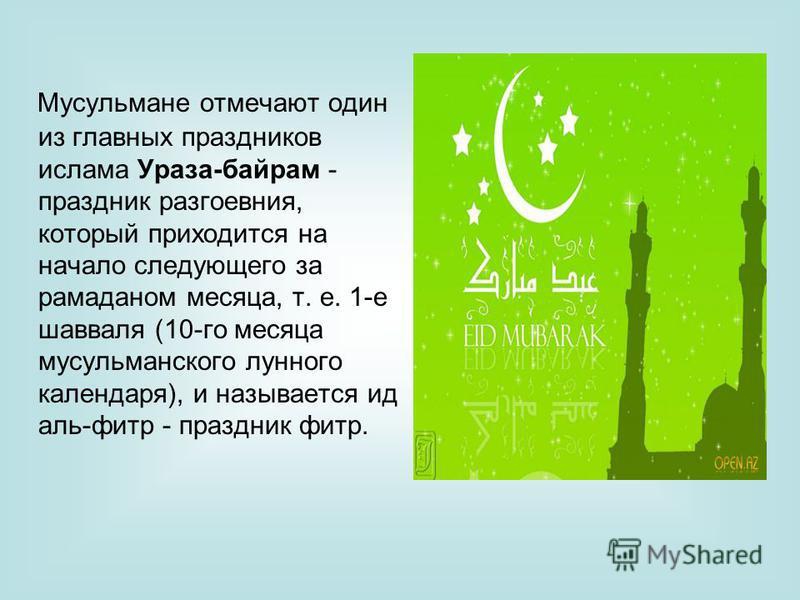 Мусульмане отмечают один из главных праздников ислама Ураза-байрам - праздник разговения, который приходится на начало следующего за рамаданом месяца, т. е. 1-е шавваля (10-го месяца мусульманского лунного календаря), и называется ид аль-фильтр - пра