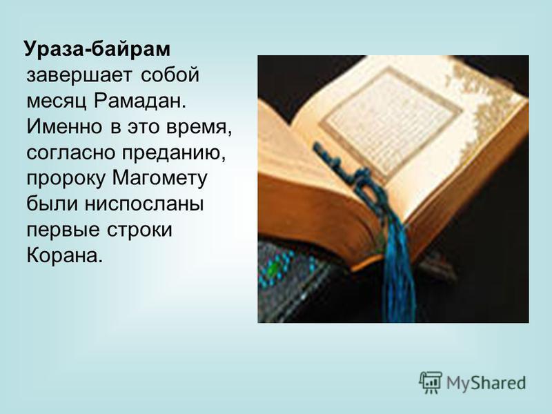 Ураза-байрам завершает собой месяц Рамадан. Именно в это время, согласно преданию, пророку Магомету были ниспосланы первые строки Корана.