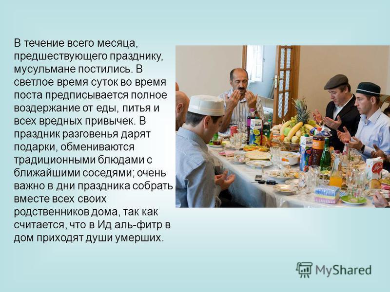 В течение всего месяца, предшествующего празднику, мусульмане постились. В светлое время суток во время поста предписывается полное воздержание от еды, питья и всех вредных привычек. В праздник разговенья дарят подарки, обмениваются традиционными блю