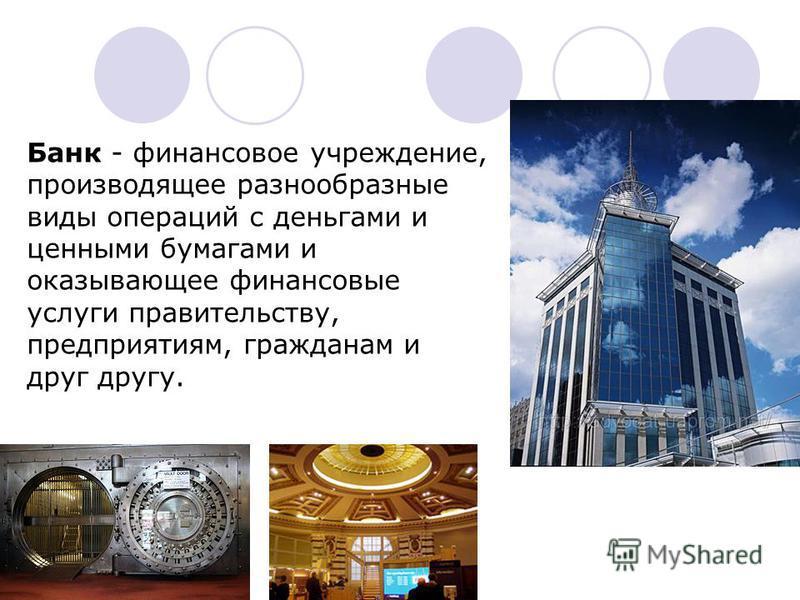 Банк - финансовое учреждение, производящее разнообразные виды операций с деньгами и ценными бумагами и оказывающее финансовые услуги правительству, предприятиям, гражданам и друг другу.