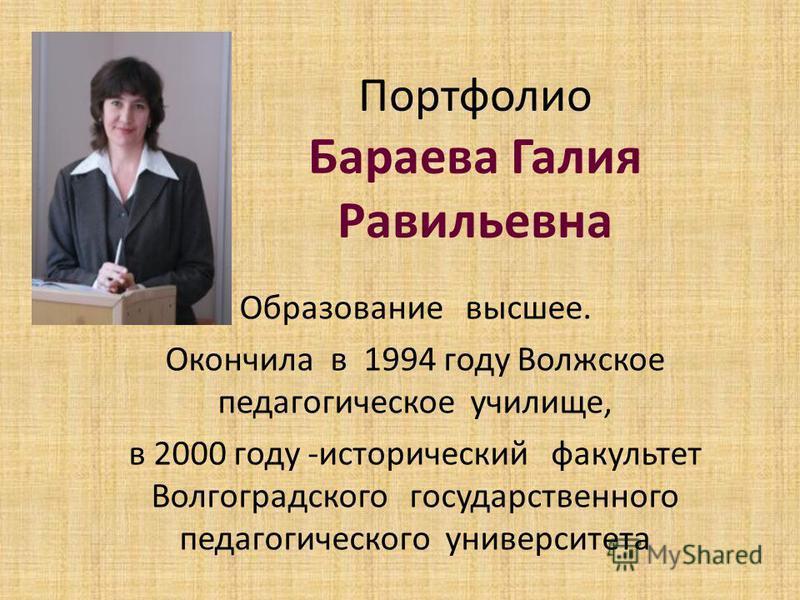 Портфолио Бараева Галия Равильевна Образование высшее. Окончила в 1994 году Волжское педагогическое училище, в 2000 году -исторический факультет Волгоградского государственного педагогического университета