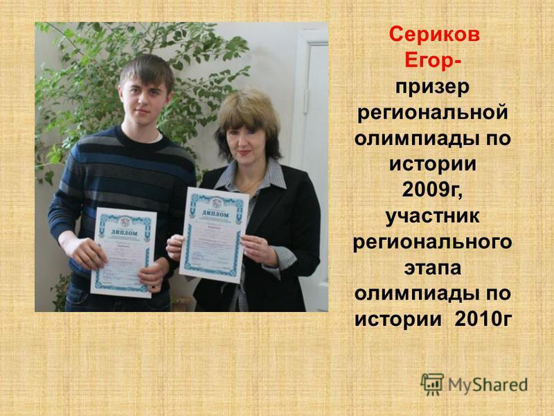 Сериков Егор- призер региональной олимпиады по истории 2009 г, участник регионального этапа олимпиады по истории 2010 г