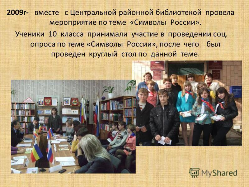 2009 г- вместе с Центральной районной библиотекой провела мероприятие по теме «Символы России». Ученики 10 класса принимали участие в проведении соц. опроса по теме «Символы России», после чего был проведен круглый стол по данной теме.