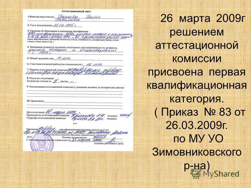 26 марта 2009 г решением аттестационной комиссии присвоена первая квалификационная категория. ( Приказ 83 от 26.03.2009 г. по МУ УО Зимовниковского р-на)