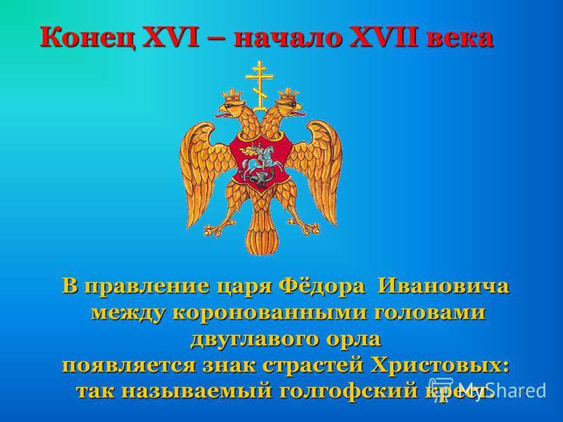 11 Конец XVI – начало XVII века В правление царя Фёдора Ивановича между коронованными головами двуглавого орла между коронованными головами двуглавого орла появляется знак страстей Христовых: так называемый голгофский крест.