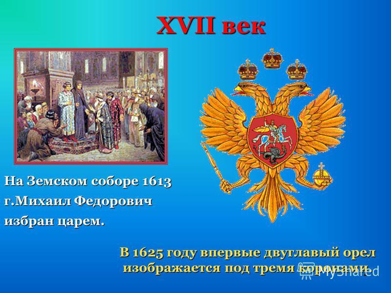 12 XVII век На Земском соборе 1613 г.Михаил Федорович избран царем. В 1625 году впервые двуглавый орел изображается под тремя коронами. изображается под тремя коронами.