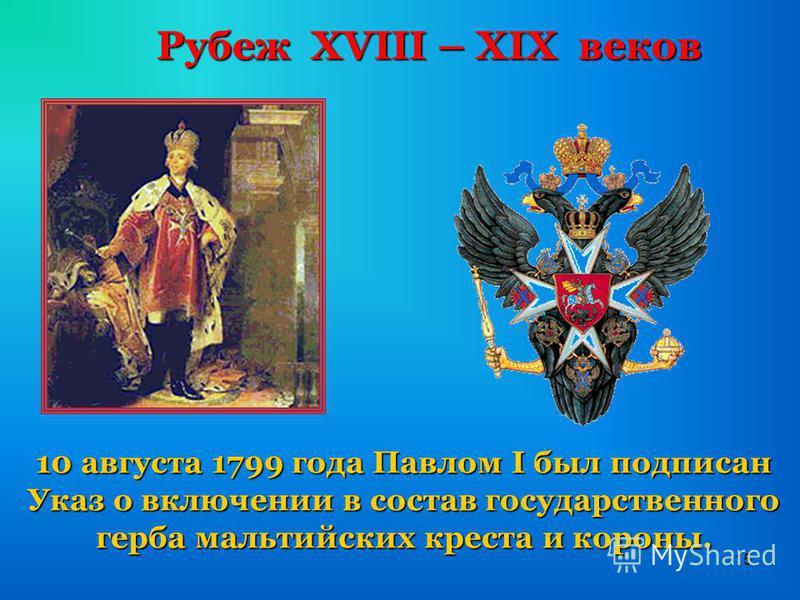 15 Рубеж XVIII – XIX веков 10 августа 1799 года Павлом I был подписан Указ о включении в состав государственного герба мальтийских креста и короны.