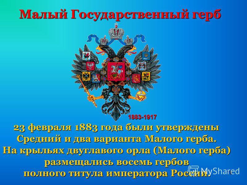 19 Малый Государственный герб 23 февраля 1883 года были утверждены Средний и два варианта Малого герба. На крыльях двуглавого орла (Малого герба) размещались восемь гербов полного титула императора России. 1883-1917