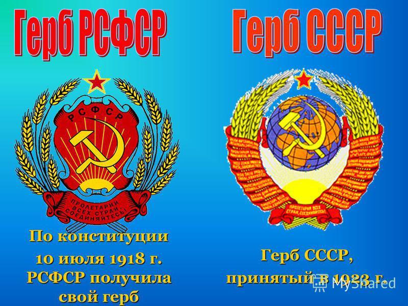 По конституции 10 июля 1918 г. РСФСР получила свой герб Герб СССР, принятый в 1923 г.