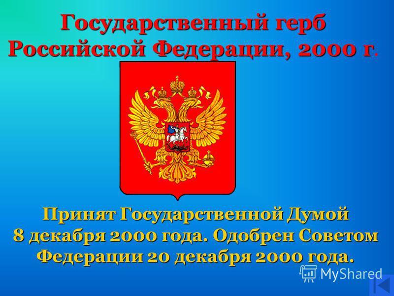 Государственный герб Российской Федерации, 2000 г Российской Федерации, 2000 г. Принят Государственной Думой 8 декабря 2000 года. Одобрен Советом Федерации 20 декабря 2000 года.