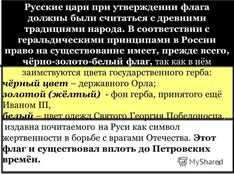 Русские цари при утверждении флага должны были считаться с древними традициями народа. В соответствии с геральдическими принципами в России право на существование имеет, прежде всего, чёрно-золото-белый флаг, так как в нём заимствуются цвета государс