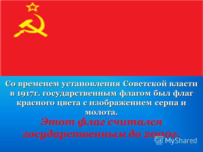 6 Со временем установления Советской власти в 1917 г. государственным флагом был флаг красного цвета с изображением серпа и молота. Этот флаг считался государственным до 2000 г.