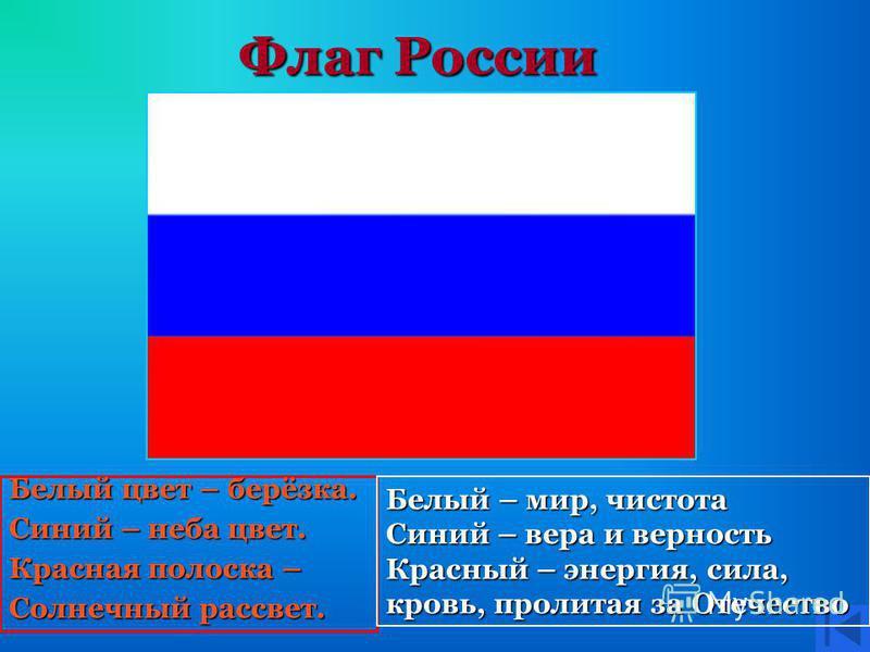 Флаг России Белый цвет – берёзка. Синий – неба цвет. Красная полоска – Солнечный рассвет. Белый – мир, чистота Синий – вера и верность Красный – энергия, сила, кровь, пролитая за Отечество