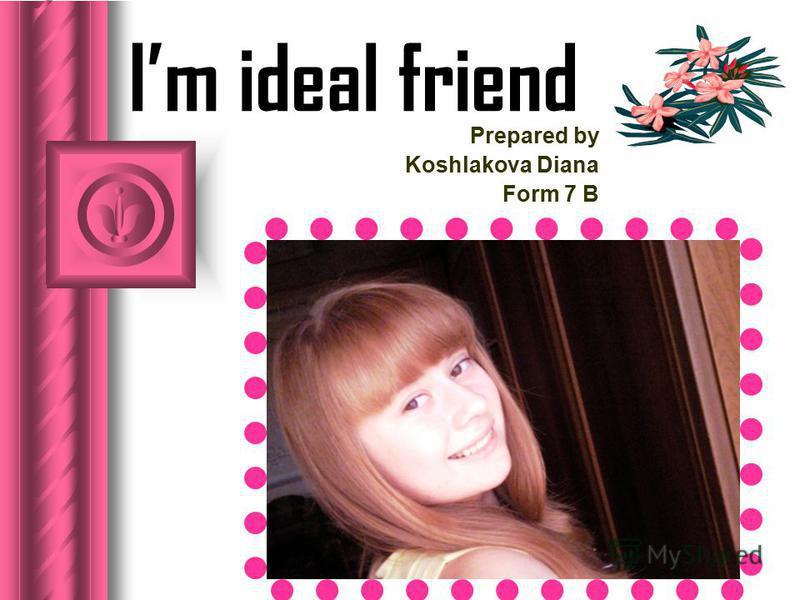 Im ideal friend Prepared by Koshlakova Diana Form 7 B