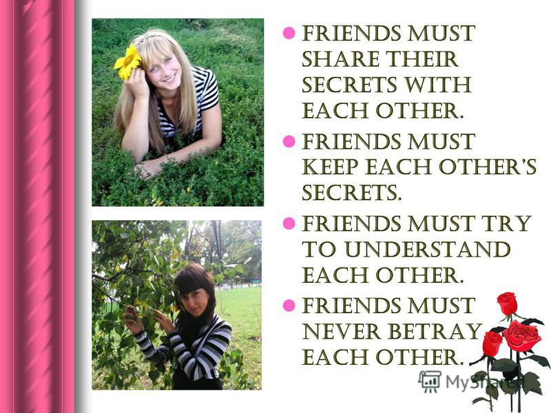 Friends must share their secrets with each other. Friends must keep each others secrets. Friends must try to understand each other. Friends must never betray each other.