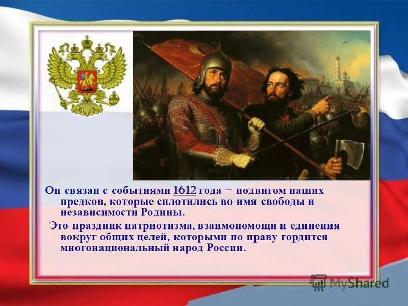 Он связан с событиями 1612 года – подвигом наших предков, которые сплотились во имя свободы и независимости Родины. Это праздник патриотизма, взаимопомощи и единения вокруг общих целей, которыми по праву гордится многонациональный народ России.